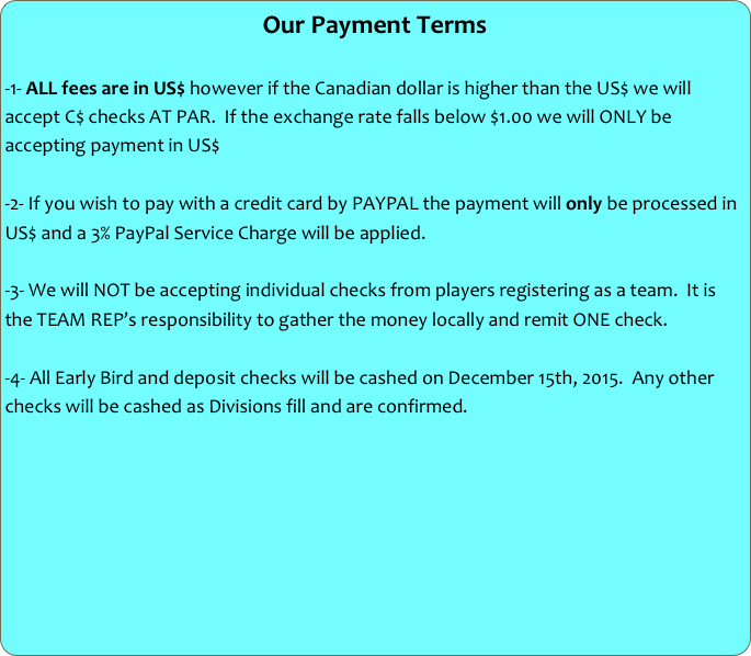 Our Payment Terms  -1- ALL fees are in US$ however if the Canadian dollar is higher than the US$ we will accept C$ checks AT PAR.  If the exchange rate falls below $1.00 we will ONLY be accepting payment in US$  -2- If you wish to pay with a credit card by PAYPAL the payment will only be processed in US$ and a 3% PayPal Service Charge will be applied.  -3- We will NOT be accepting individual checks from players registering as a team.  It is the TEAM REP's responsibility to gather the money locally and remit ONE check.  -4- All Early Bird and deposit checks will be cashed on December 15th, 2015.  Any other checks will be cashed as Divisions fill and are confirmed.